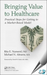 Bringing Value to Healthcare : Practical Steps for Getting to a Market-Based Model [ 1498735142 / 9781498735148 ]